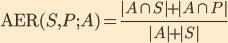 {\textrm AER}(S, P; A) = \frac{|A \cap S| + |A \cap P|}{|A| + |S|}