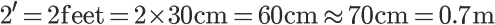 2^{\prime} = 2 \mathrm{feet} = 2 \times 30 \mathrm{cm} = 60\mathrm{cm} \approx 70 \mathrm{cm} = 0.7 \mathrm{m}