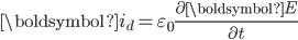 \boldsymbol{i}_d = \varepsilon_0 \frac{\partial \boldsymbol{E}}{\partial t}