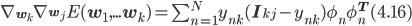 \nabla _{{\bf w}_k} \nabla _{{\bf w}_j} E({\bf w}_1,...{\bf w}_k) = \sum_{n=1}^N y_{nk}  ({\bf I}_{kj} - y_{nk} ) \phi_n \phi_n^{\bf T}(4.16)