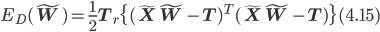 E_D({\bf \tilde{W}}) = \frac{1}{2}{\bf T}_r\{({\bf \tilde{X}}{\bf \tilde{W}}-{\bf T})^T ({\bf \tilde{X}}{\bf \tilde{W}}-{\bf T})\}(4.15)