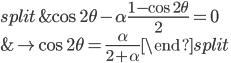 \displaystyle  \begin{split} & \cos{2\theta}-\alpha\frac{1-\cos{2\theta}}{2}=0 \\ & \rightarrow \cos{2\theta}=\frac{\alpha}{2+\alpha}  \end{split}