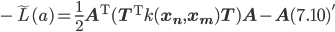 - \tilde{L}(a) = \frac{1}{2} {\bf A}^{\mathrm{T}} ({\bf T}^{\mathrm{T}} k({\bf x_n}, {\bf x_m}) {\bf T}){\bf A} - {\bf A} (7.10)'