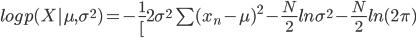 log p(X| \mu, \sigma^2 ) = - \frac{1}[2 \sigma^2} \sum (x_n - \mu)^2 - \frac{N}{2} ln \sigma^2 - \frac{N}{2} ln(2 \pi)