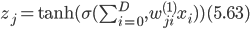 z_j = {\rm tanh} (\sigma(\sum_{i=0}^D, w^{(1)}_{ji} x_i)) (5.63)