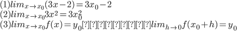 (1) lim_{x \to x_0} (3x - 2) = 3x_0 - 2\\ (2) lim_{x \to x_0} 3x^2 = 3x_0^2\\ (3) lim_{x \to x_0} f(x) = y_0 ならば lim_{h \to 0} f(x_0 + h)= y_0
