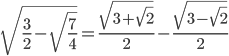 \[\sqrt {\frac{3}{2} - \sqrt {\frac{7}{4}} } = \frac{{\sqrt {3 + \sqrt 2 } }}{2} - \frac{{\sqrt {3 - \sqrt 2 } }}{2}\]