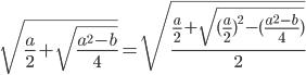\[\sqrt {\frac{a}{2} + \sqrt {\frac{{{a^2} - b}}{4}} } = \sqrt {\frac{{\frac{a}{2} + \sqrt {{{(\frac{a}{2})}^2} - (\frac{{{a^2} - b}}{4})} }}{2}} \]