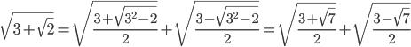 \[\sqrt {3 + \sqrt 2 } = \sqrt {\frac{{3 + \sqrt {{3^2} - 2} }}{2}} + \sqrt {\frac{{3 - \sqrt {{3^2} - 2} }}{2}} = \sqrt {\frac{{3 + \sqrt 7 }}{2}} + \sqrt {\frac{{3 - \sqrt 7 }}{2}} \]