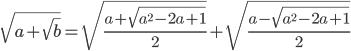 \[\sqrt {a + \sqrt b } = \sqrt {\frac{{a + \sqrt {{a^2} - 2a + 1} }}{2}} + \sqrt {\frac{{a - \sqrt {{a^2} - 2a + 1} }}{2}} \]