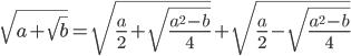 \[\sqrt {a + \sqrt b } = \sqrt {\frac{a}{2} + \sqrt {\frac{{{a^2} - b}}{4}} } + \sqrt {\frac{a}{2} - \sqrt {\frac{{{a^2} - b}}{4}} } \]