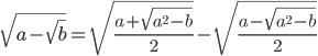 \[\sqrt {a - \sqrt b } = \sqrt {\frac{{a + \sqrt {{a^2} - b} }}{2}} - \sqrt {\frac{{a - \sqrt {{a^2} - b} }}{2}} \]
