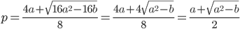 \[p = \frac{{4a + \sqrt {16{a^2} - 16b} }}{8} = \frac{{4a + 4\sqrt {{a^2} - b} }}{8} = \frac{{a + \sqrt {{a^2} - b} }}{2}\]