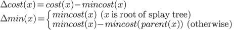 <br /> \Delta cost(x) = cost(x) - mincost(x) \\<br /> \Delta min(x) = \left\{<br /> mincost(x) \text{    ($x$ is root of splay tree)} \\<br /> mincost(x) - mincost(parent(x)) \text{    (otherwise)}<br /> \right<br />