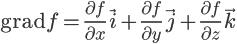 \Large \mathrm{grad} f = \frac{\partial f}{\partial x} \vec{i} + \frac{\partial f}{\partial y} \vec{j} + \frac{\partial f}{\partial z} \vec{k}