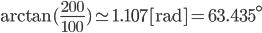 \arctan (\frac{200}{100}) \simeq 1.107 [\mathrm{rad} ]= 63.435^\circ