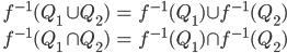 \begin{align*} \quad f^{-1} (Q_1 \cup Q_2 ) &= f^{-1} (Q_1) \cup f^{-1} (Q_2) \\ f^{-1} (Q_1 \cap Q_2) &= f^{-1} (Q_1) \cap f^{-1} (Q_2) \end{align*}