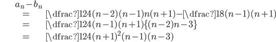 \begin{align} &a_{n}-b_{n}\\ &=\dfrac{1}{24}(n-2)(n-1)n(n+1)-\dfrac{1}{8}(n-1)(n+1)\\ &=\dfrac{1}{24}(n-1)(n+1)\{(n-2)n-3\}\\ &=\dfrac{1}{24}(n+1)^{2}(n-1)(n-3) \end{align}