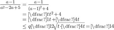 \begin{align} \frac{a-1}{a^2-2a+5}&=\frac{a-1}{(a-1)^2+4}\\ &= \dfrac{t}{t^2+4}\\ &=\dfrac{1}{t+\dfrac{4}{t}}\\ &\leqq\dfrac{1}{2\sqrt{t\cdot\dfrac{4}{t}}}=\dfrac{1}{4} \end{align}