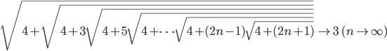 \begin{align} \sqrt{4+\sqrt{4+3\sqrt{4+5\sqrt{4+\cdots\sqrt{4+(2n-1)\sqrt{4+(2n+1)}}}}}}\quad\to3\quad(n\to\infty) \end{align}