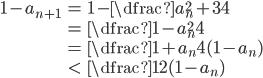 \begin{align} 1-a_{n+1}&=1- \dfrac{a_{n}^{2}+3}{4}\\ &=\dfrac{1-a_{n}^{2}}{4}\\ &=\dfrac{1+a_{n}}{4}(1-a_{n})\\ &\lt\dfrac{1}{2}(1-a_{n}) \end{align}