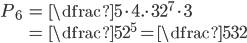 \begin{align} P_{6}&=\dfrac{5\cdot 4.\cdot 3}{2^{7}\cdot3}\\ &=\dfrac{5}{2^{5}}=\dfrac{5}{32} \end{align}