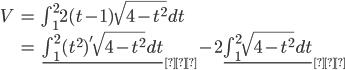 \begin{align} V&=\int_{1}^{2}2(t-1)\sqrt{4-t^{2}}dt\\ &=\underline{\int_{1}^{2}(t^{2})'\sqrt{4-t^{2}}dt}_{①}-2\underline{\int_{1}^{2}\sqrt{4- t^{2}}dt}_{②} \end{align}