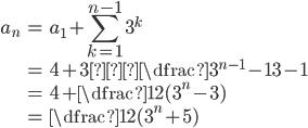 \begin{eqnarray*} a_{n}&=&a_{1}+\displaystyle\sum_{k=1}^{n-1}3^k\\ &=&4+3・\dfrac{3^{n-1}-1}{3-1}\\ &=&4+\dfrac{1}{2}(3^n-3)\\ &=&\dfrac{1}{2}(3^n+5) \end{eqnarray*}