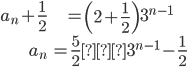 \begin{eqnarray*} a_{n}+\displaystyle\frac{1}{2}&=\left(2+\displaystyle\frac{1}{2}\right)3^{n-1}\\ a_{n}&=\displaystyle\frac{5}{2}・3^{n-1}-\displaystyle\frac{1}{2} \end{eqnarray*}