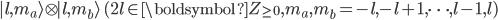 \begin{eqnarray}  | l,m_a\rangle \otimes | l,m_b\rangle  \, \, ( 2l\in \boldsymbol{Z}_{\ge 0},m_a,m_b=-l , -l + 1, \cdots, l-1, l ) \end{eqnarray}