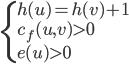 \begin{eqnarray} \begin{cases} h(u)=h(v)+1 \\ c_f(u,v)>0 \\ e(u) > 0 \end{cases} \end{eqnarray}