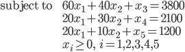 \begin{eqnarray} \mbox{subject to} &~& 60x_1 + 40x_2 + x_3 = 3800 \\ &~& 20x_1 + 30x_2 + x_4 = 2100 \\ &~& 20x_1 + 10x_2 + x_5 = 1200 \\ &~& x_i \geq 0, \:\:\: i=1,2,3,4,5 \end{eqnarray}