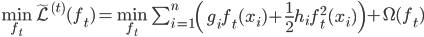 \begin{eqnarray} \min_{f_{t}} \tilde{\mathcal{L}}^{(t)}(f_{t}) = \min_{f_{t}}\ \sum_{i=1}^{n}\left(g_{i}f_{t}(x_{i}) + \frac{1}{2}h_{i}f_{t}^{2}(x_{i}) \right)+ \Omega(f_{t}) \end{eqnarray}