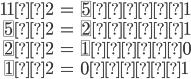 \begin{eqnarray} 11÷2&=& \fbox{5}余り1 \\ \fbox{5}÷2&=& \fbox{2}余り1 \\ \fbox{2}÷2&=& \fbox{1}余り0 \\ \fbox{1}÷2&=& 0余り1 \end{eqnarray}