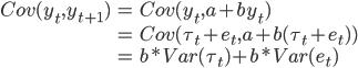 \begin{eqnarray} Cov(y_t, y_{t+1}) &=& Cov(y_t, a+by_t)\\                   &=& Cov(\tau_t + e_t, a+b(\tau_t + e_t))\\                   &=& b*Var(\tau_t)+b*Var(e_t) \end{eqnarray}