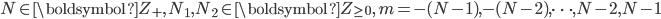 \begin{eqnarray} N\in \boldsymbol{Z}_{+}, \, N_1,N_2 \in \boldsymbol{Z}_{\ge0}, \, m = -(N-1), -(N-2),\cdots, N-2, N-1 \end{eqnarray}
