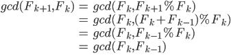 \begin{eqnarray} gcd(F_{k+1}, F_k) &=& gcd(F_k, F_{k+1} \% F_{k} ) \\ &=& gcd(F_k, ( F_k + F_{k-1} ) \% F_{k} ) \\ &=& gcd(F_k, F_{k-1} \% F_{k} ) \\ &=& gcd(F_k, F_{k-1} ) \\ \end{eqnarray}