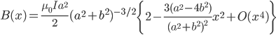 \begin{equation*}  B(x) = \frac{\mu_0 I a^2}{2} (a^2+b^2)^{-3/2}   \left\{ 2 - \frac{3(a^2-4b^2)}{(a^2+b^2)^2}x^2 + O(x^4) \right\} \end{equation*}