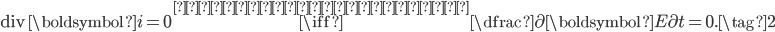 \begin{equation} \mathrm{div}\,\boldsymbol{i} = 0 \overset{アンペールの法則}{\iff} \dfrac{\partial \boldsymbol{E}}{\partial t} = 0. \tag{2} \end{equation}