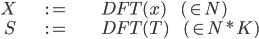 \displaystyle \begin{align}  X &:=& \ \ DFT(x) \;\;\;\;\;\;\;\; (\in N)\\  S &:=& \ \ DFT(T) \;\;\;\;\;\;\;\; (\in N*K) \end{align}