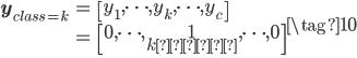 \displaystyle \begin{eqnarray*} \mathbf{y}_{class=k} &=& \left[y_1,\cdots,~y_k,\cdots,~y_c\right] \\ &=& \left[~0~,\cdots,~\underset{k番目}{1},\cdots,~0\right]  \\ \end{eqnarray*} \tag{10}
