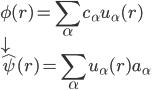 \displaystyle \phi( r ) = \sum_{\alpha} c_{\alpha} u_{\alpha}( r )  \\ \displaystyle \downarrow \\ \displaystyle \hat{\psi}( r ) = \sum_{\alpha} u_{\alpha}( r ) a_{\alpha}