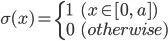 \displaystyle \sigma( x ) = \left\{ \begin{array}{ll}  1 & ( x \in [ 0, \; a ] ) \\  0 & (otherwise) \end{array} \right.