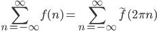 \displaystyle \sum_{n=-\infty}^{\infty} f(n) = \sum_{n=-\infty}^{\infty} \tilde{f} (2\pi n)