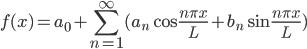 \displaystyle f(x)=a_0+\sum_{n=1}^{\infty}(a_n\cos{\frac{n\pi x}{L}}+b_n\sin{\frac{n\pi x}{L}})