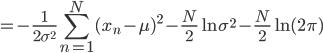 \displaystyle =-\frac{1}{2\sigma^{2}}\sum_{n=1}^{N}(x_n-\mu)^{2} - \frac{N}{2}\ln{\sigma^{2}} - \frac{N}{2}\ln{(2\pi)}