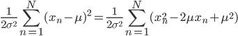 \displaystyle \frac{1}{2\sigma^{2}}\sum_{n=1}^{N}(x_n-\mu)^{2} = \frac{1}{2\sigma^{2}}\sum_{n=1}^{N}(x_n^{2} - 2\mu x_n + \mu^{2})