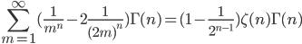 \displaystyle \sum^{\infty}_{m=1} ( \frac{ 1 }{ m^n } - 2\frac{ 1 }{ (2m)^n } ) \Gamma( n ) \displaystyle = ( 1 - \frac{ 1 }{ 2^{n-1} } ) \zeta( n ) \Gamma( n )