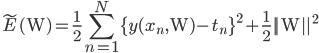 \displaystyle \tilde{E}(\mathrm{W}) = \frac{1}{2} \sum_{n = 1}^N \{ y(x_n, \mathrm{W}) - t_n\}^{2} + \frac{1}{2}||\mathrm{W}||^2