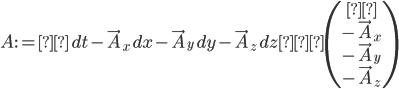 \displaystyle A:=φ\,dt-\vec{A}_x\,dx-\vec{A}_y\,dy-\vec{A}_z\,dz≅\left(\begin{matrix}φ \\ -\vec{A}_x \\ -\vec{A}_y \\ -\vec{A}_z\end{matrix}\right)